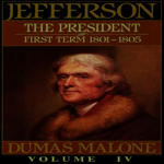 Thomas Jefferson and His Time Vol. 4: The President, First Term, 1801-1805