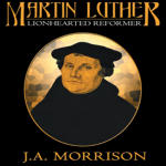 Martin Luther: Lion Hearted Reformer