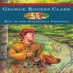 George Rogers Clark: Boy of the Northwestern Frontier Vol. Eight of the Young Patriots Series